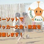 サッカー大会をメーソットで開催します!PEACE BALL ACTIONで子どもたちに夢を!
