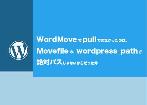 WordMoveで本番環境から開発環境へPullできなかったのは wordpress pathのパスのせいだった