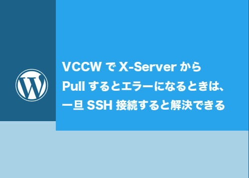 VCCWでX-ServerからPullするとエラーになるときは、一旦SSH接続すると解決できる
