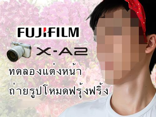 【ทดลอง】แต่งหน้าถ่ายรูปโหมดฟรุ้งฟริ้งจากกล้องMirrorlessสุดฮิตในไทย Fuji X-A2