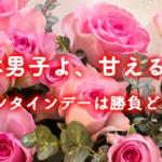 日本男子よ、甘えるな、バレンタインデーは勝負どころだ